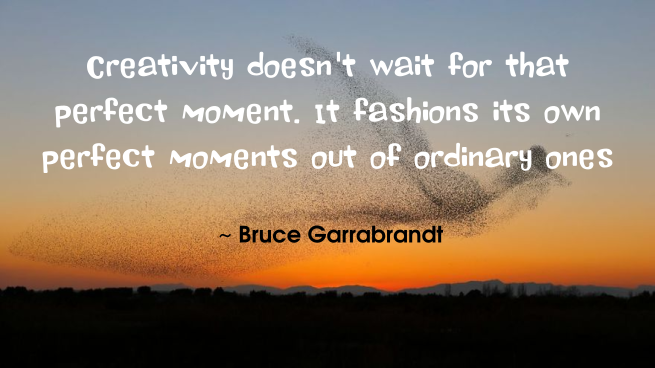 Bruce Garrabrandt creativity quotes | Creativity doesn't wait for that perfect moment
