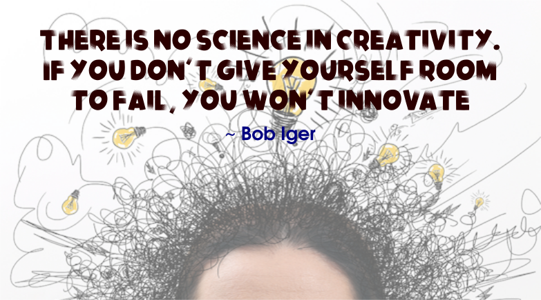 Bob Iger quote | There is no science in creativity. If you don't give yourself room to fail, you won't innovate