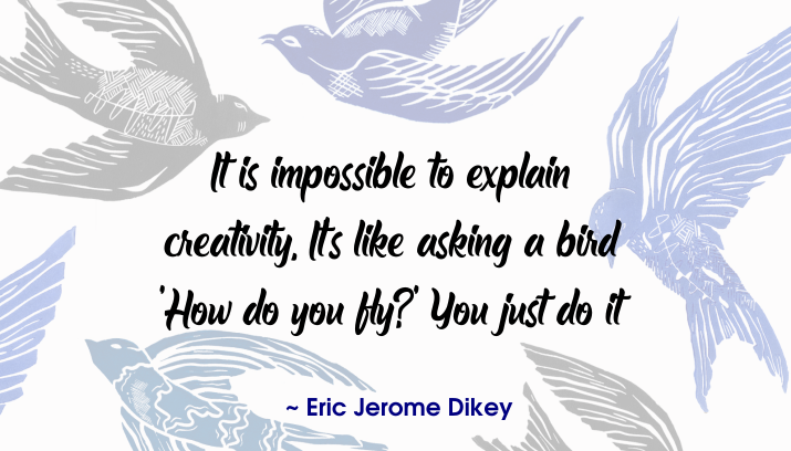 Eric Jerome Dickey quote | It is impossible to explain creativity. It's like asking a bird 'How do you fly?'